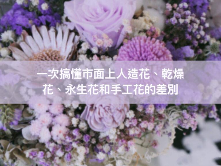 一次搞懂人造花、手工花、永生花跟乾燥花的差別!到底哪些是真的植物?